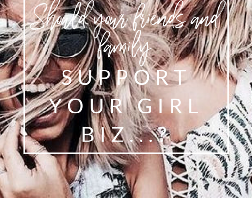 SHOULD YOUR FAMILY + FRIENDS SUPPORT YOUR GIRL BIZ….?