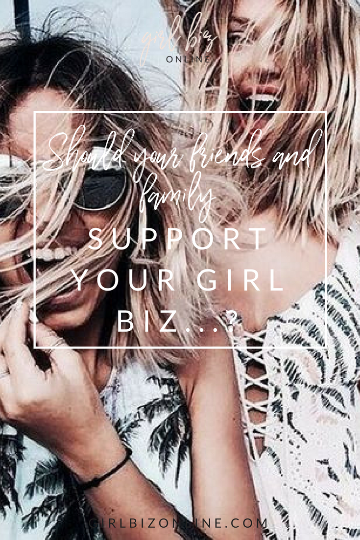 Should Your Friends + Family Support Your Girl Biz?